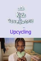 KIDS WHO SAVE THE WORLD: UPCYCLING